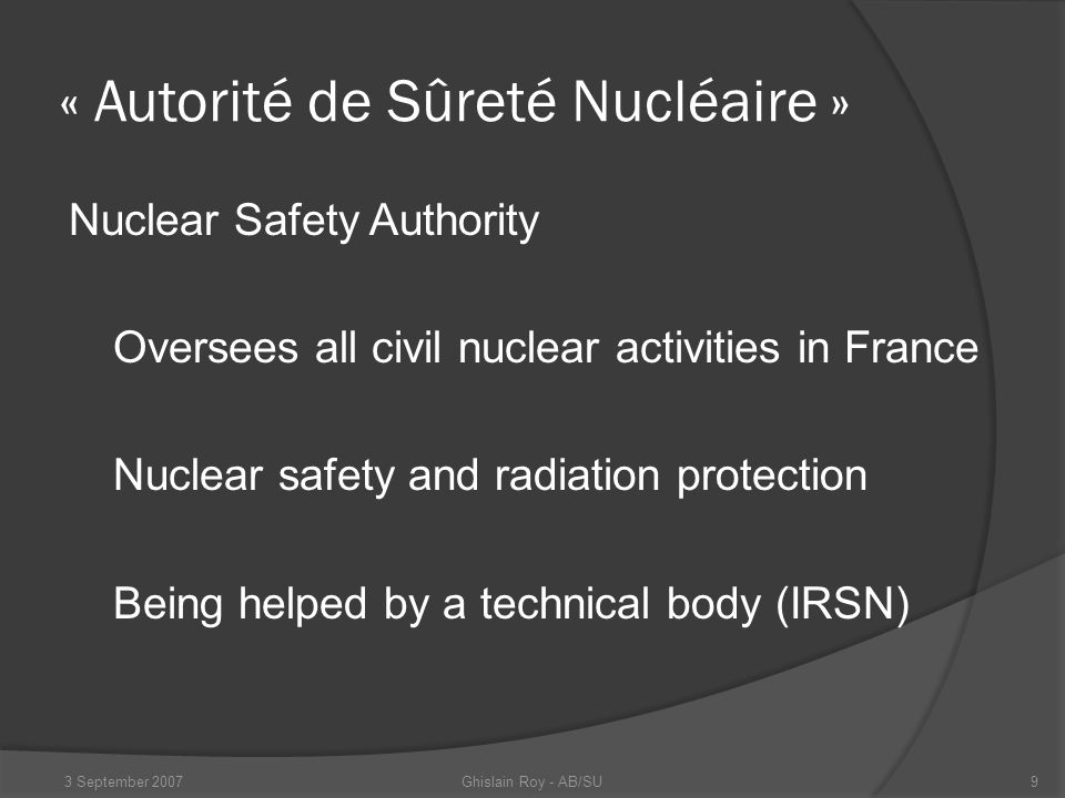 « Institut de Radioprotection et Sûreté Nucléaire » Radiation protection and nuclear safety institute Stems from Commissariat à l'Energie Atomique Technical expertise Also an expert for military installations Ghislain Roy - AB/SU3 September 200710