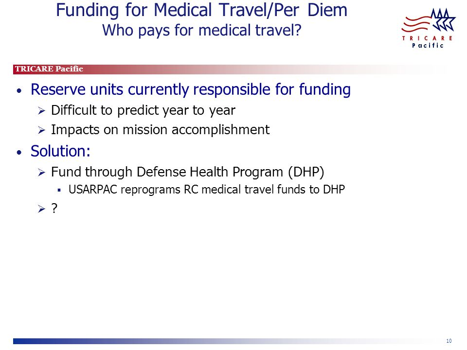 TRICARE Pacific 10 Funding for Medical Travel/Per Diem Who pays for medical travel.