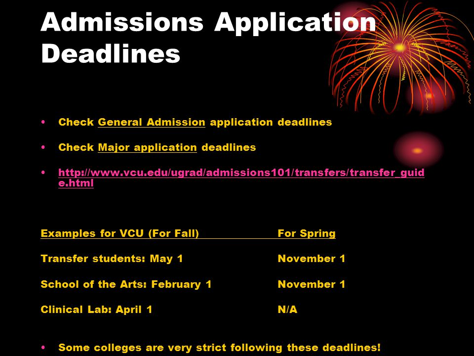 Admissions Application Deadlines Check General Admission application deadlines Check Major application deadlines http://www.vcu.edu/ugrad/admissions101/transfers/transfer_guid e.htmlhttp://www.vcu.edu/ugrad/admissions101/transfers/transfer_guid e.html Examples for VCU (For Fall)For Spring Transfer students: May 1November 1 School of the Arts: February 1November 1 Clinical Lab: April 1N/A Some colleges are very strict following these deadlines!