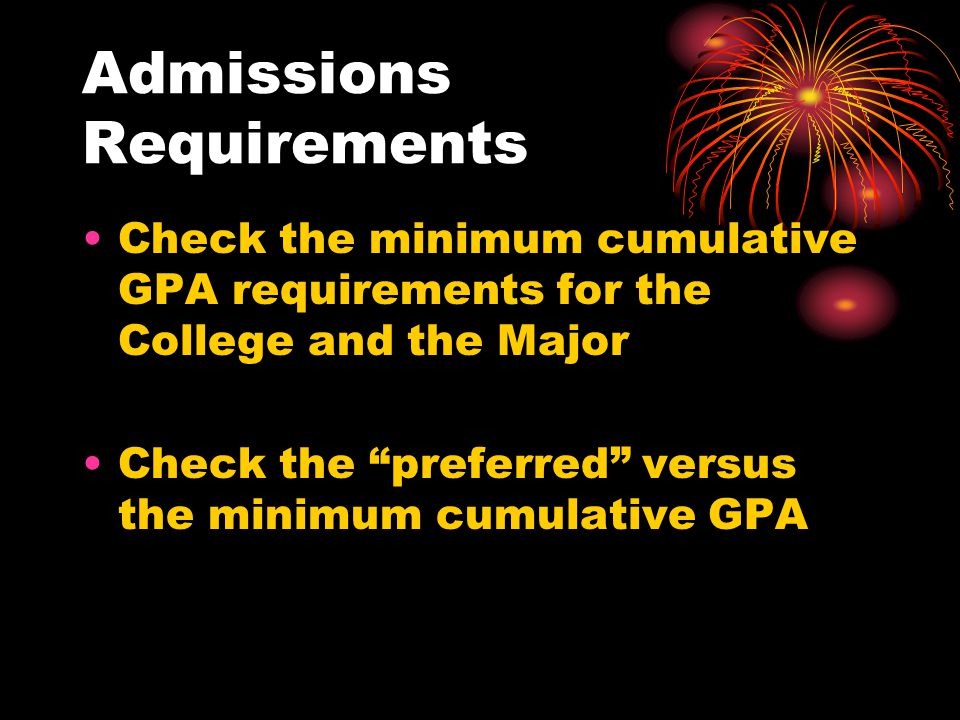 Admissions Requirements Check the minimum cumulative GPA requirements for the College and the Major Check the preferred versus the minimum cumulative GPA