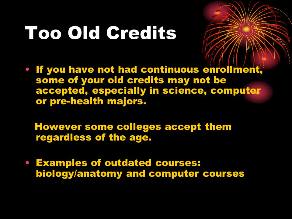 Too Old Credits If you have not had continuous enrollment, some of your old credits may not be accepted, especially in science, computer or pre-health majors.