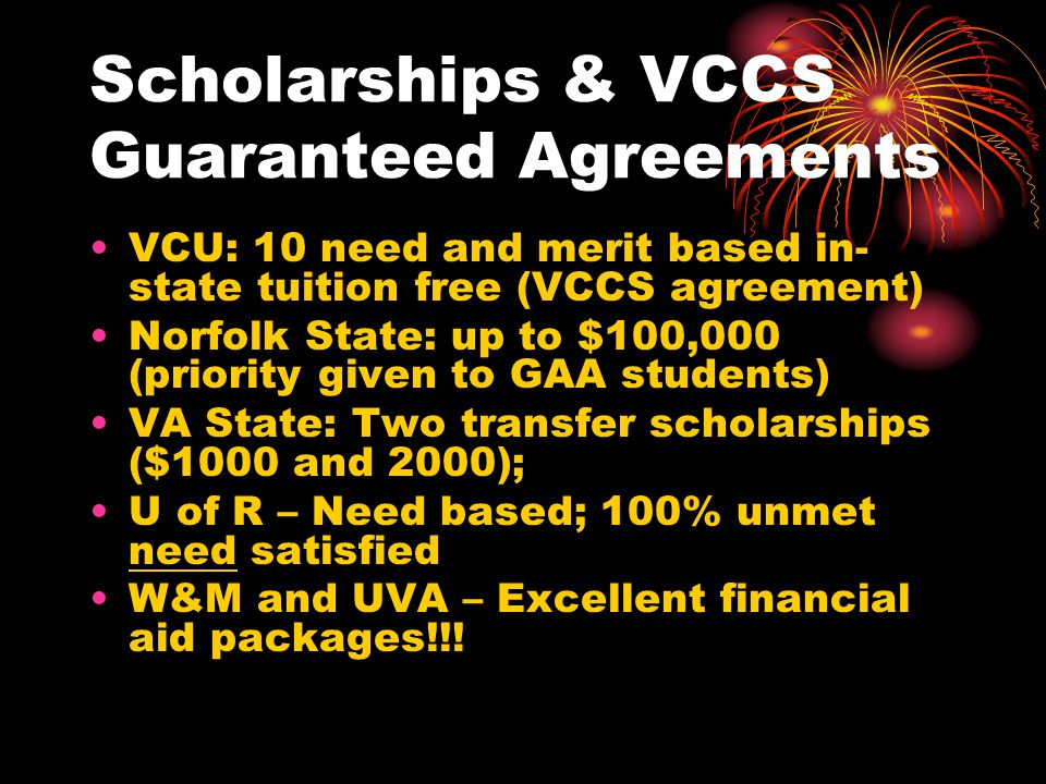 Scholarships & VCCS Guaranteed Agreements VCU: 10 need and merit based in- state tuition free (VCCS agreement) Norfolk State: up to $100,000 (priority given to GAA students) VA State: Two transfer scholarships ($1000 and 2000); U of R – Need based; 100% unmet need satisfied W&M and UVA – Excellent financial aid packages!!!