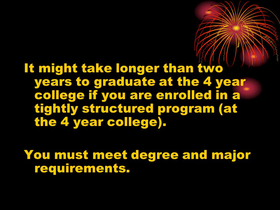 It might take longer than two years to graduate at the 4 year college if you are enrolled in a tightly structured program (at the 4 year college).