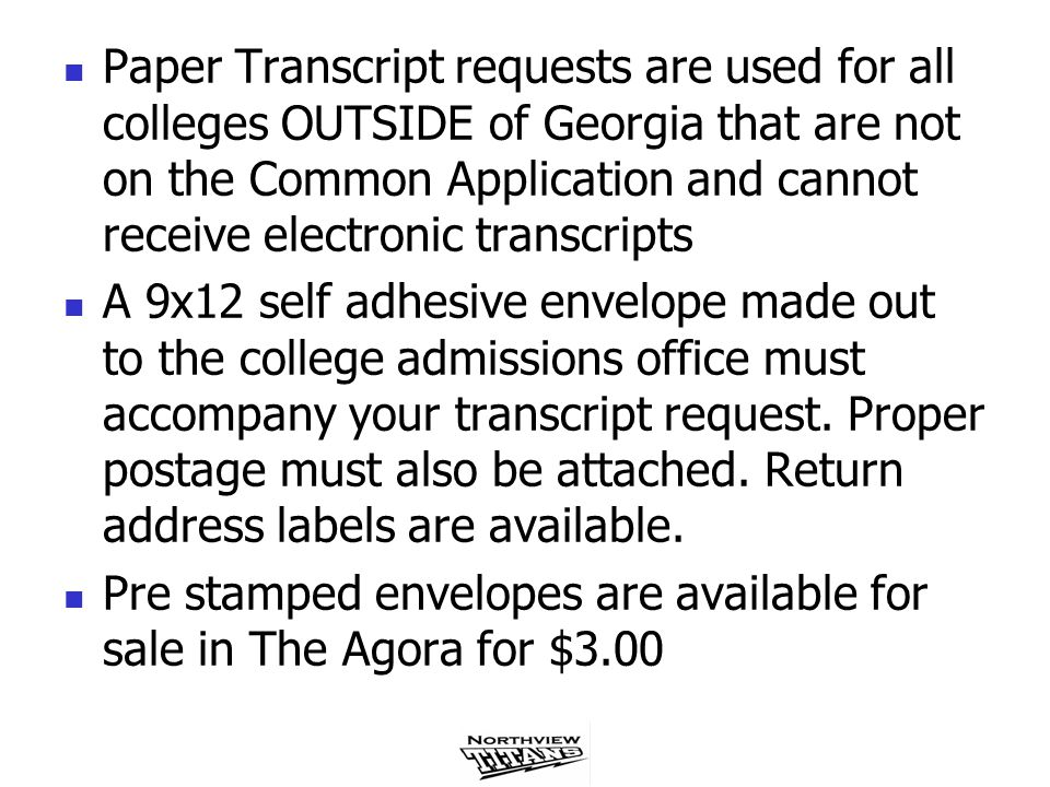 Paper Transcript requests are used for all colleges OUTSIDE of Georgia that are not on the Common Application and cannot receive electronic transcripts A 9x12 self adhesive envelope made out to the college admissions office must accompany your transcript request.