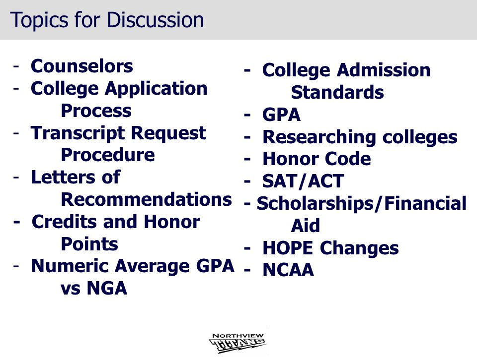 Topics for Discussion - Counselors - College Application Process - Transcript Request Procedure - Letters of Recommendations - Credits and Honor Points - Numeric Average GPA vs NGA - College Admission Standards - GPA - Researching colleges - Honor Code - SAT/ACT - Scholarships/Financial Aid - HOPE Changes - NCAA