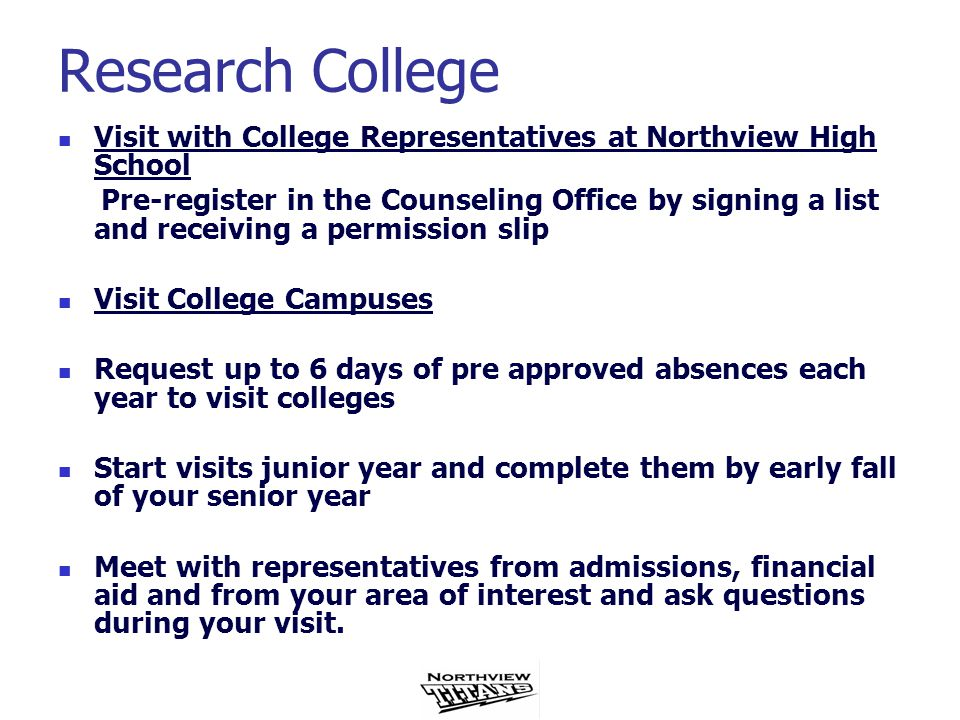 Research College Visit with College Representatives at Northview High School Pre-register in the Counseling Office by signing a list and receiving a permission slip Visit College Campuses Request up to 6 days of pre approved absences each year to visit colleges Start visits junior year and complete them by early fall of your senior year Meet with representatives from admissions, financial aid and from your area of interest and ask questions during your visit.