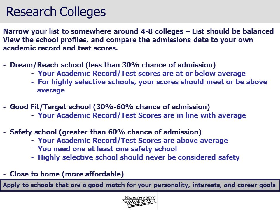 Narrow your list to somewhere around 4-8 colleges – List should be balanced View the school profiles, and compare the admissions data to your own academic record and test scores.