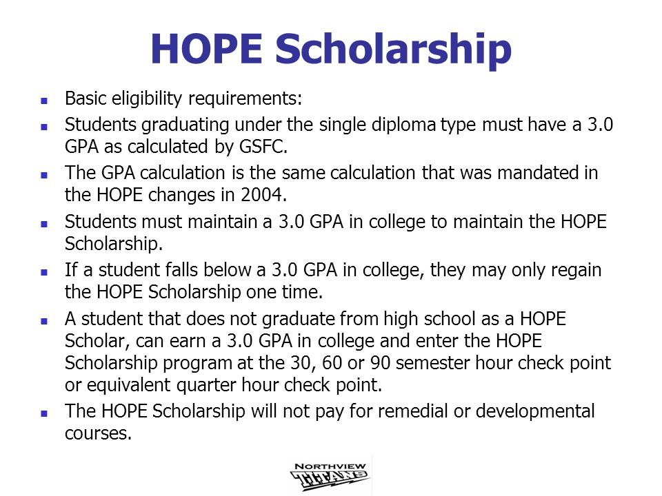 HOPE Scholarship Basic eligibility requirements: Students graduating under the single diploma type must have a 3.0 GPA as calculated by GSFC.