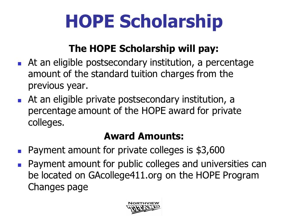 HOPE Scholarship The HOPE Scholarship will pay: At an eligible postsecondary institution, a percentage amount of the standard tuition charges from the previous year.