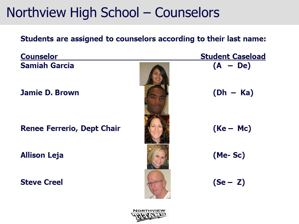 Northview High School – Counselors Students are assigned to counselors according to their last name: Counselor Student Caseload Samiah Garcia (A – De) Jamie D.