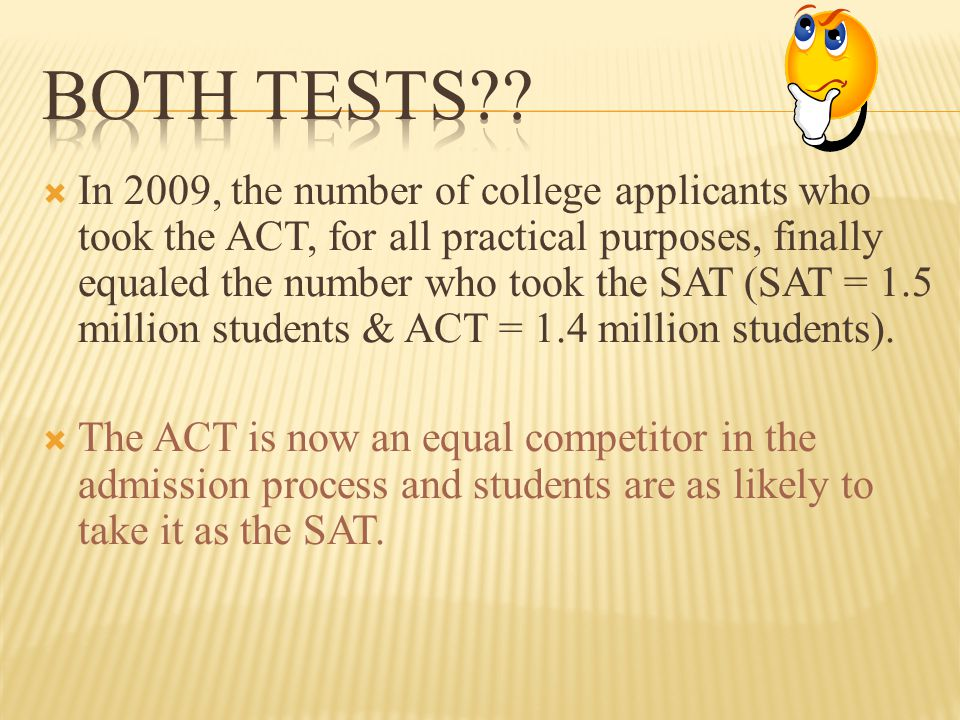  In 2009, the number of college applicants who took the ACT, for all practical purposes, finally equaled the number who took the SAT (SAT = 1.5 milli