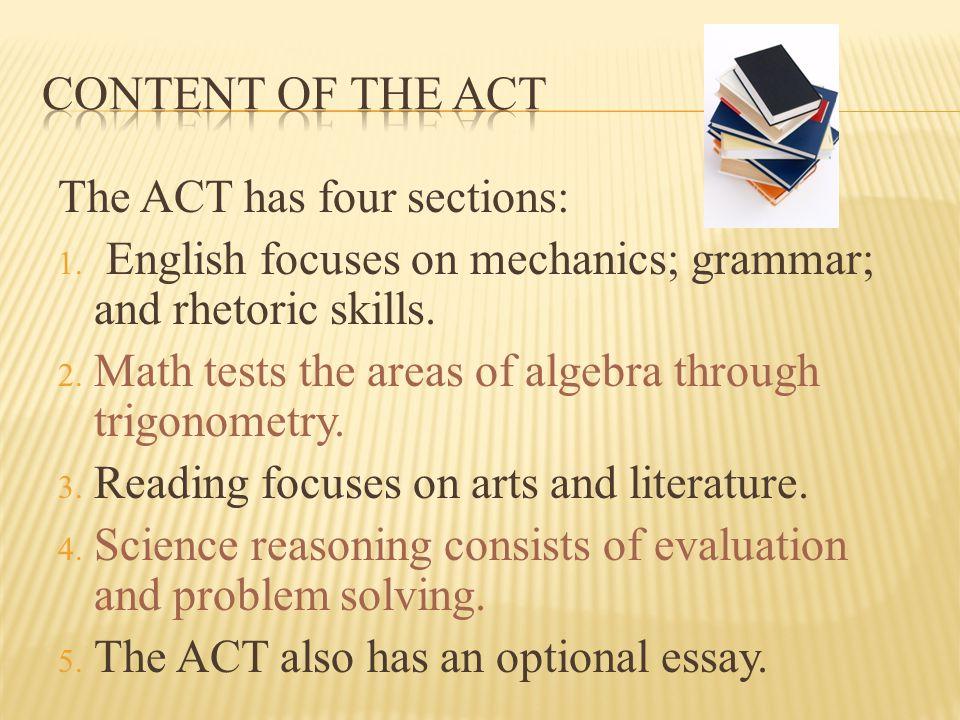 The ACT has four sections: 1. English focuses on mechanics; grammar; and rhetoric skills. 2. Math tests the areas of algebra through trigonometry. 3.