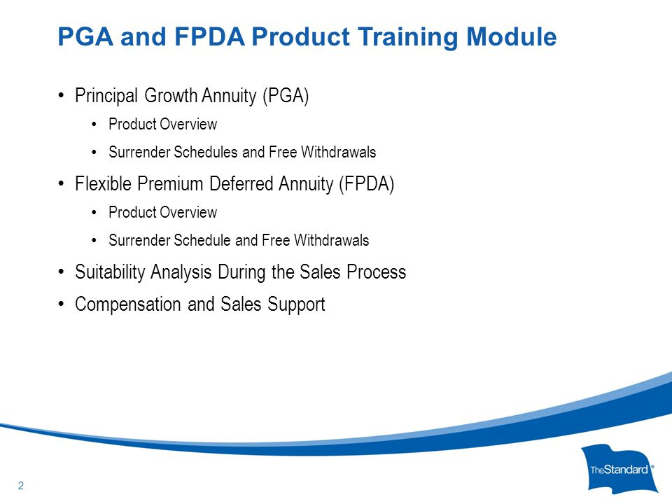 © 2010 Standard Insurance Company Principal Growth Annuity (PGA) Product Overview Surrender Schedules and Free Withdrawals Flexible Premium Deferred Annuity (FPDA) Product Overview Surrender Schedule and Free Withdrawals Suitability Analysis During the Sales Process Compensation and Sales Support PGA and FPDA Product Training Module 2