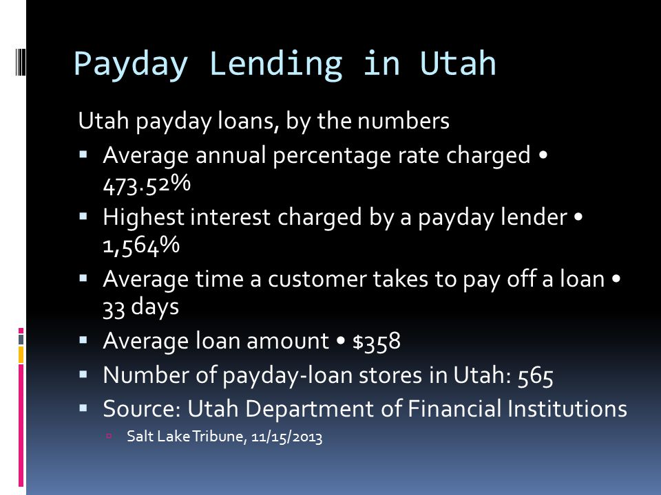 Payday Lending in Utah Utah payday loans, by the numbers  Average annual percentage rate charged 473.52%  Highest interest charged by a payday lender 1,564%  Average time a customer takes to pay off a loan 33 days  Average loan amount $358  Number of payday-loan stores in Utah: 565  Source: Utah Department of Financial Institutions  Salt Lake Tribune, 11/15/2013