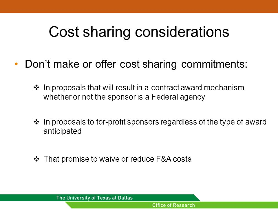 Cost sharing considerations Don't make or offer cost sharing commitments:  In proposals that will result in a contract award mechanism whether or not the sponsor is a Federal agency  In proposals to for-profit sponsors regardless of the type of award anticipated  That promise to waive or reduce F&A costs