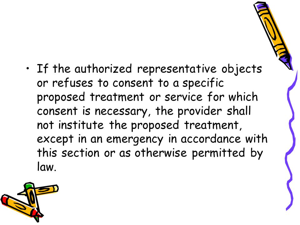 If the authorized representative objects or refuses to consent to a specific proposed treatment or service for which consent is necessary, the provider shall not institute the proposed treatment, except in an emergency in accordance with this section or as otherwise permitted by law.