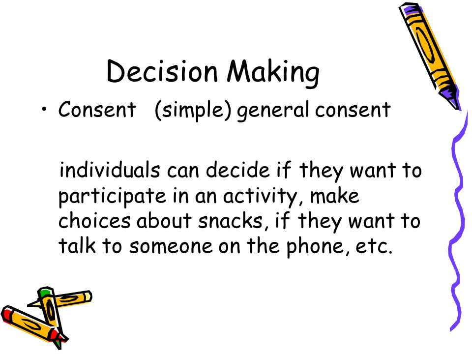 Decision Making Consent (simple) general consent individuals can decide if they want to participate in an activity, make choices about snacks, if they want to talk to someone on the phone, etc.