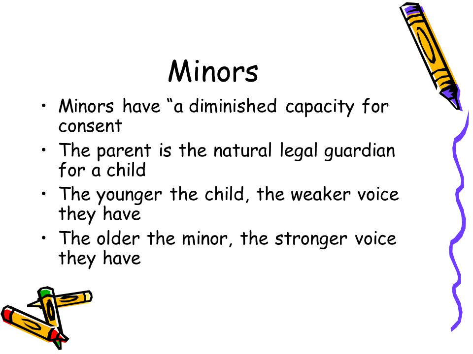 Minors Minors have a diminished capacity for consent The parent is the natural legal guardian for a child The younger the child, the weaker voice they have The older the minor, the stronger voice they have