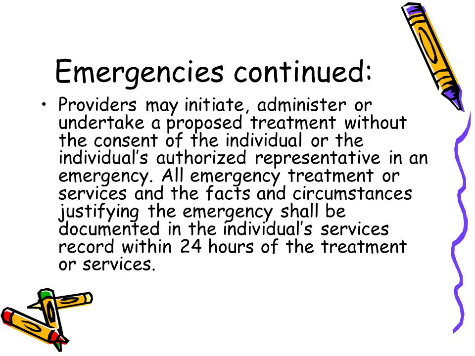 Emergencies continued: Providers may initiate, administer or undertake a proposed treatment without the consent of the individual or the individual's authorized representative in an emergency.