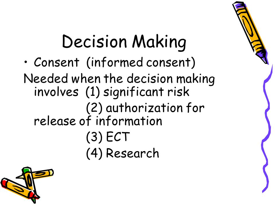Decision Making Consent (informed consent) Needed when the decision making involves (1) significant risk (2) authorization for release of information (3) ECT (4) Research