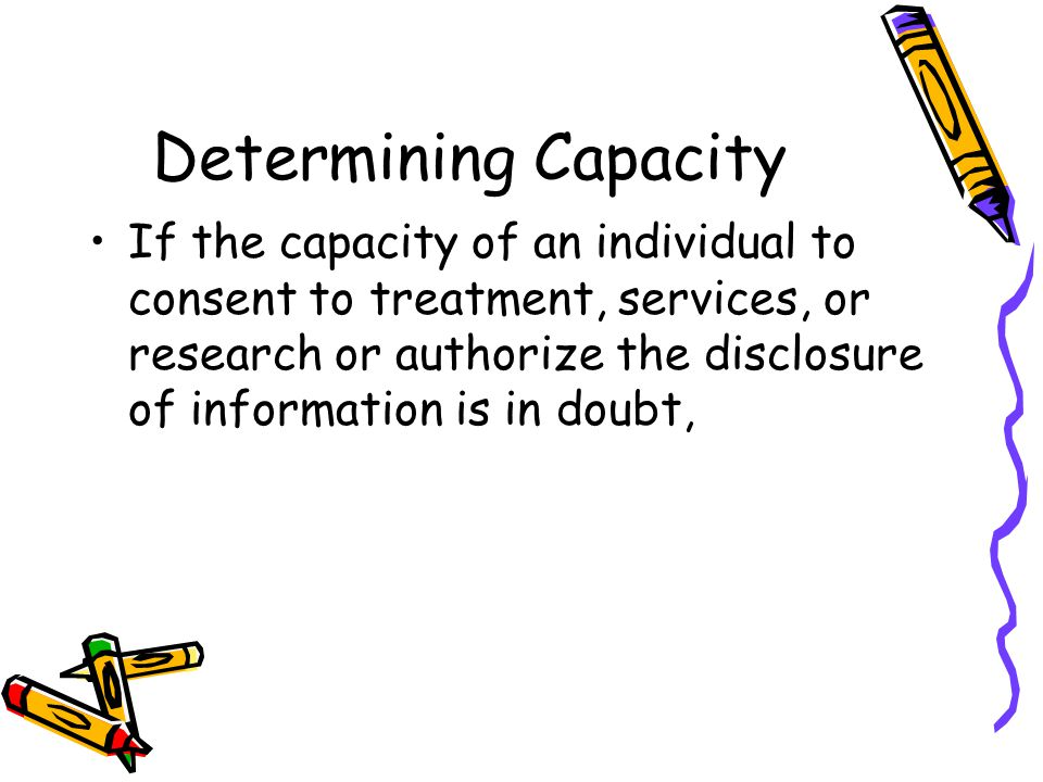 Determining Capacity If the capacity of an individual to consent to treatment, services, or research or authorize the disclosure of information is in doubt,