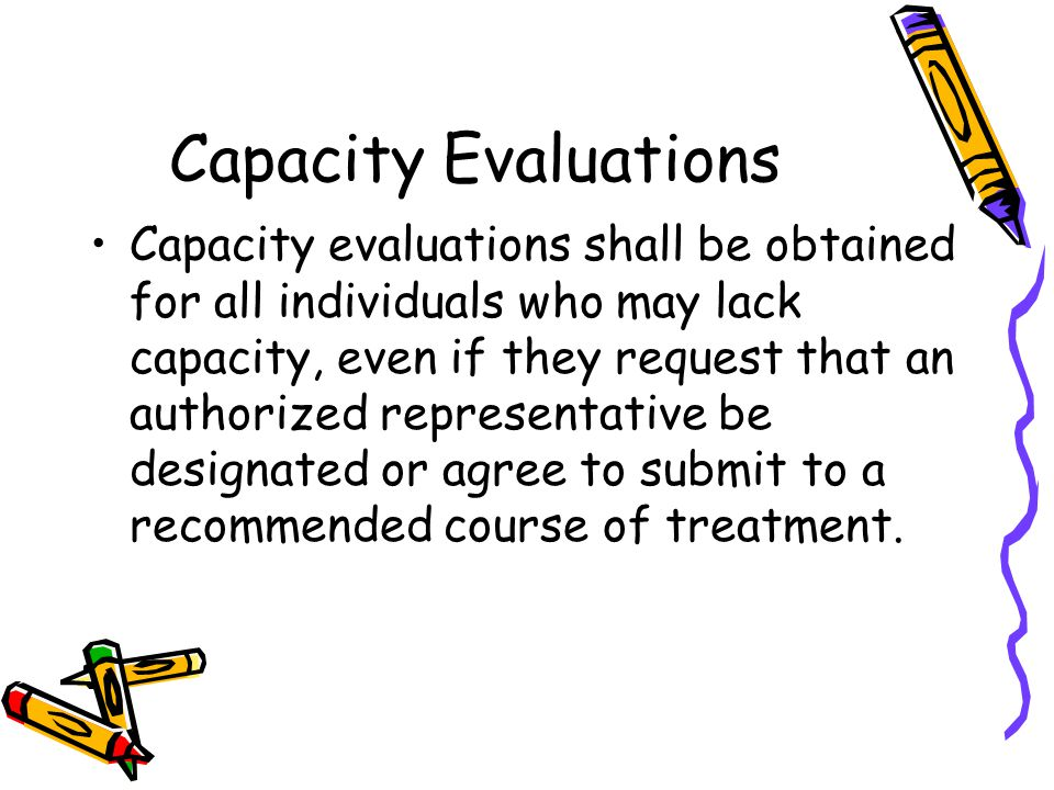 Capacity Evaluations Capacity evaluations shall be obtained for all individuals who may lack capacity, even if they request that an authorized representative be designated or agree to submit to a recommended course of treatment.