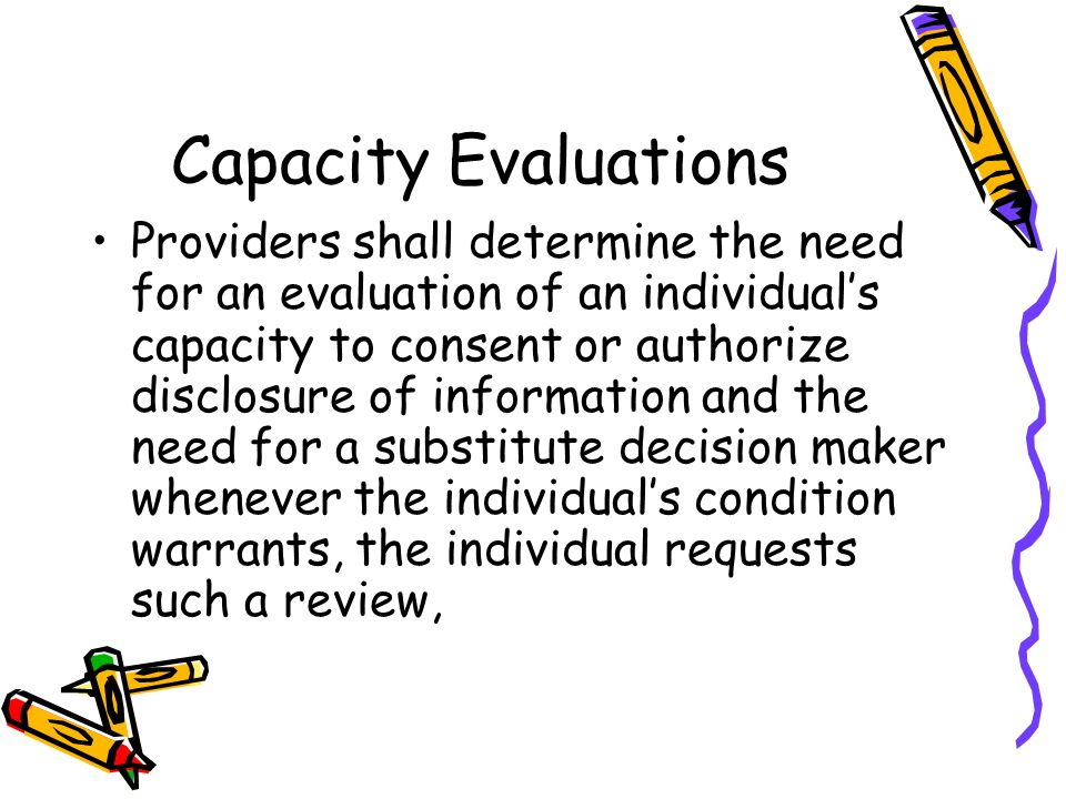 Capacity Evaluations Providers shall determine the need for an evaluation of an individual's capacity to consent or authorize disclosure of information and the need for a substitute decision maker whenever the individual's condition warrants, the individual requests such a review,