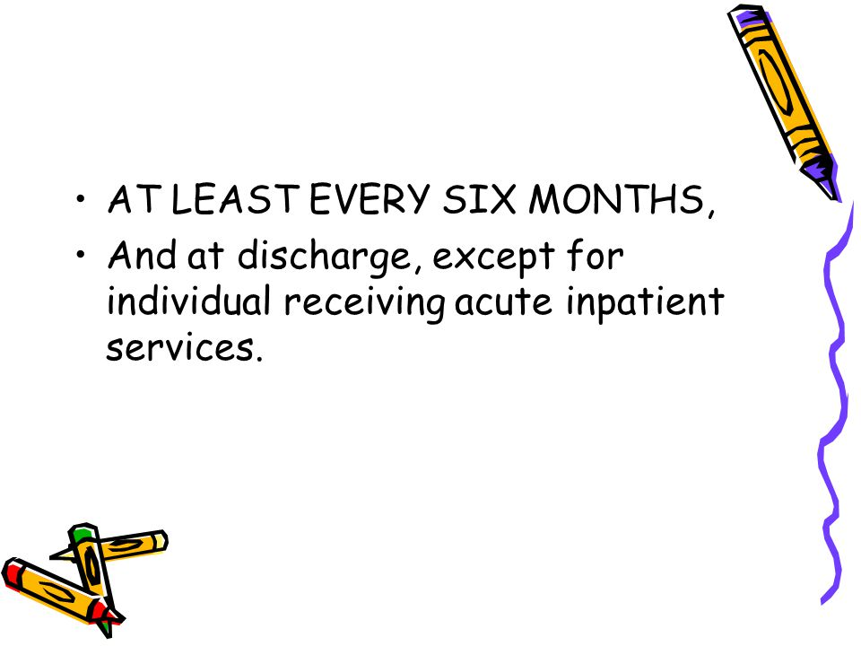AT LEAST EVERY SIX MONTHS, And at discharge, except for individual receiving acute inpatient services.