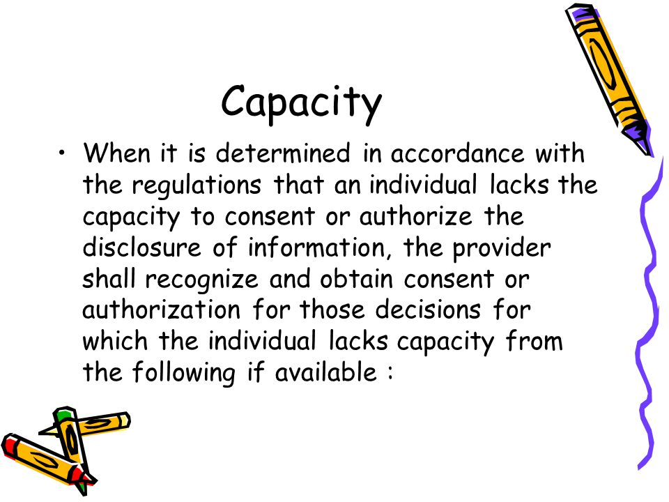 Capacity When it is determined in accordance with the regulations that an individual lacks the capacity to consent or authorize the disclosure of information, the provider shall recognize and obtain consent or authorization for those decisions for which the individual lacks capacity from the following if available :
