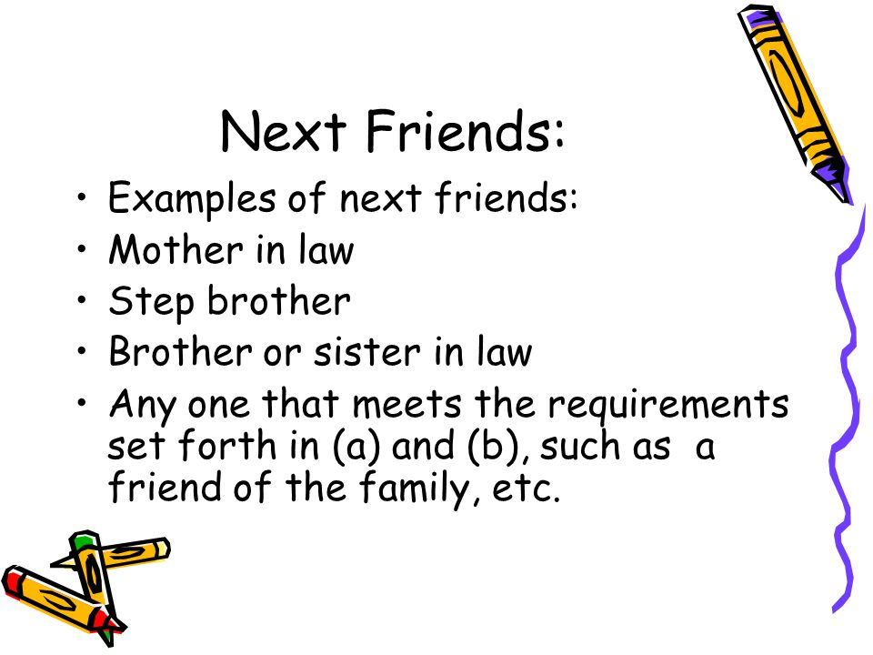 Next Friends: Examples of next friends: Mother in law Step brother Brother or sister in law Any one that meets the requirements set forth in (a) and (b), such as a friend of the family, etc.
