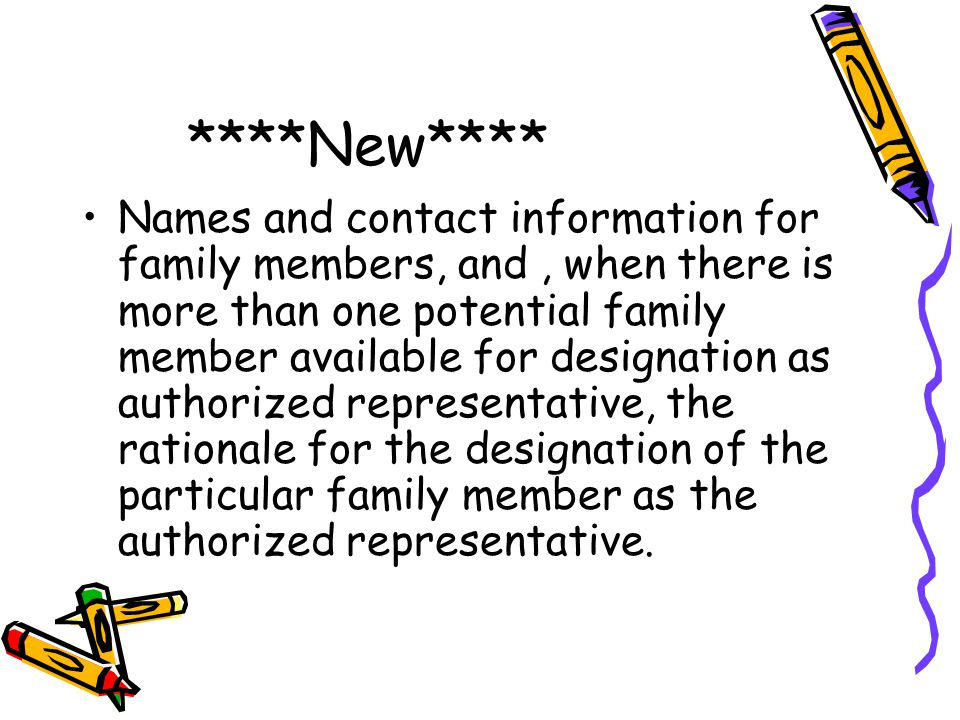 ****New**** Names and contact information for family members, and, when there is more than one potential family member available for designation as authorized representative, the rationale for the designation of the particular family member as the authorized representative.