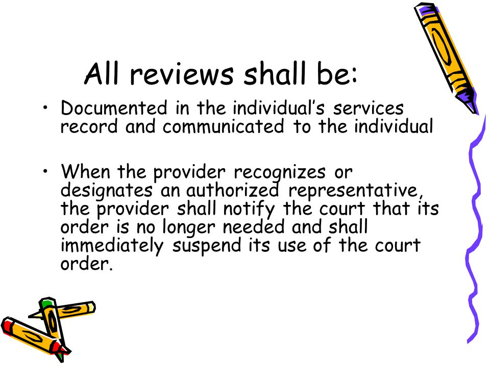 All reviews shall be: Documented in the individual's services record and communicated to the individual When the provider recognizes or designates an authorized representative, the provider shall notify the court that its order is no longer needed and shall immediately suspend its use of the court order.