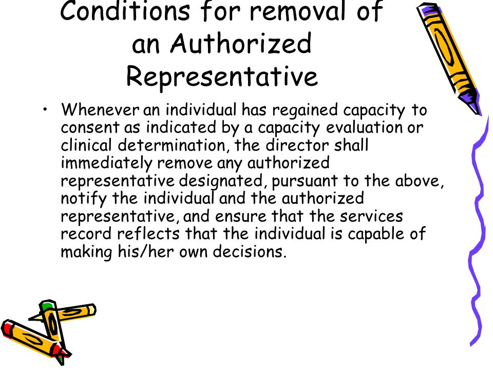 Conditions for removal of an Authorized Representative Whenever an individual has regained capacity to consent as indicated by a capacity evaluation or clinical determination, the director shall immediately remove any authorized representative designated, pursuant to the above, notify the individual and the authorized representative, and ensure that the services record reflects that the individual is capable of making his/her own decisions.