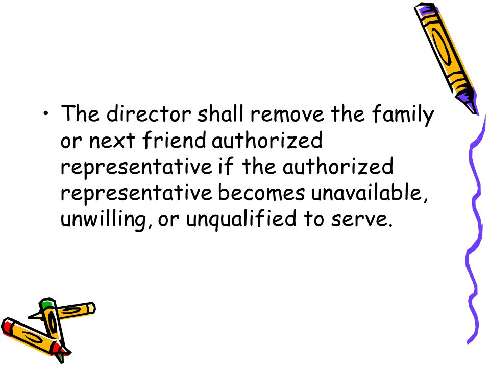 The director shall remove the family or next friend authorized representative if the authorized representative becomes unavailable, unwilling, or unqualified to serve.