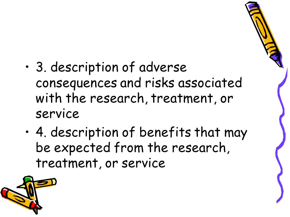 3. description of adverse consequences and risks associated with the research, treatment, or service 4. description of benefits that may be expected f