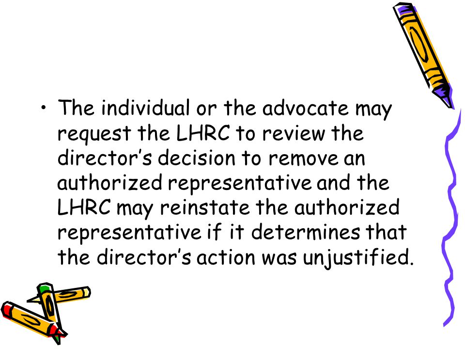 The individual or the advocate may request the LHRC to review the director's decision to remove an authorized representative and the LHRC may reinstate the authorized representative if it determines that the director's action was unjustified.