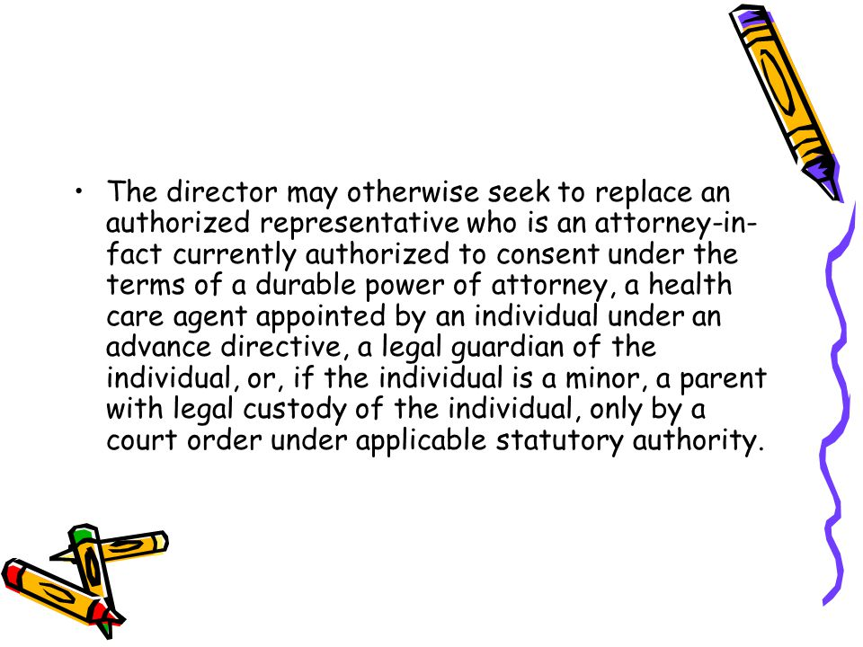 The director may otherwise seek to replace an authorized representative who is an attorney-in- fact currently authorized to consent under the terms of a durable power of attorney, a health care agent appointed by an individual under an advance directive, a legal guardian of the individual, or, if the individual is a minor, a parent with legal custody of the individual, only by a court order under applicable statutory authority.