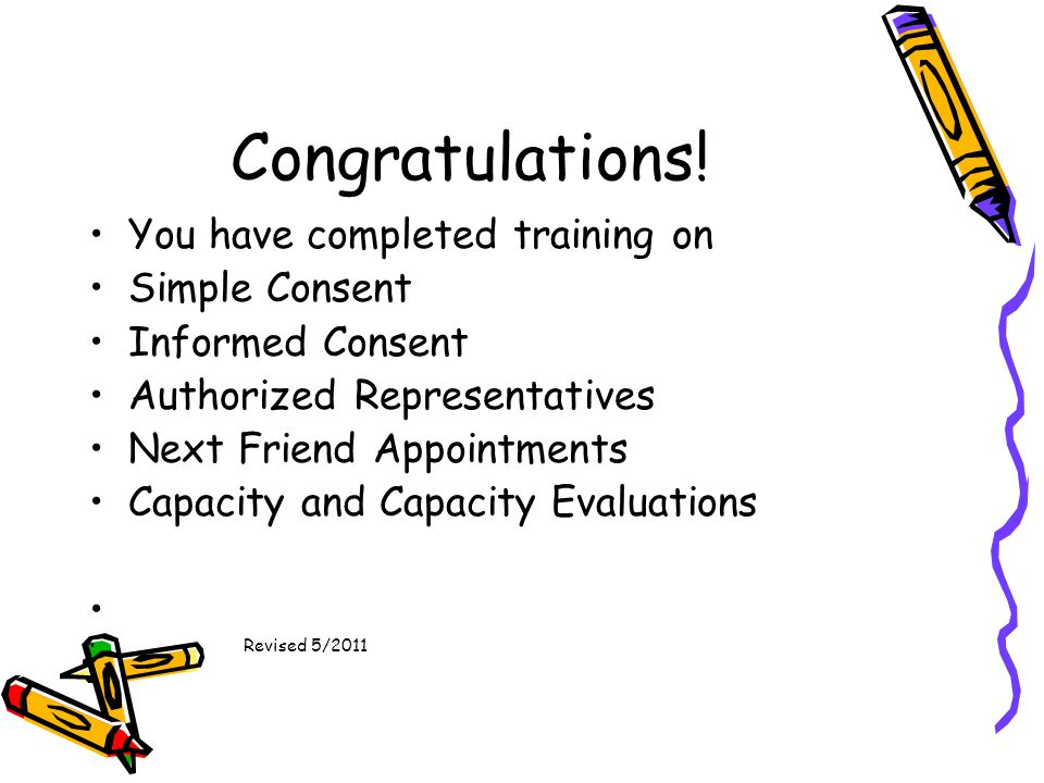 Congratulations! You have completed training on Simple Consent Informed Consent Authorized Representatives Next Friend Appointments Capacity and Capac