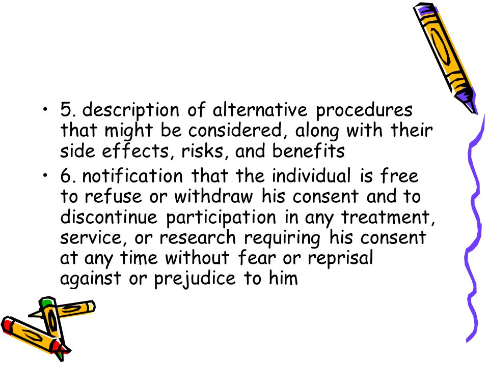 5. description of alternative procedures that might be considered, along with their side effects, risks, and benefits 6. notification that the individ