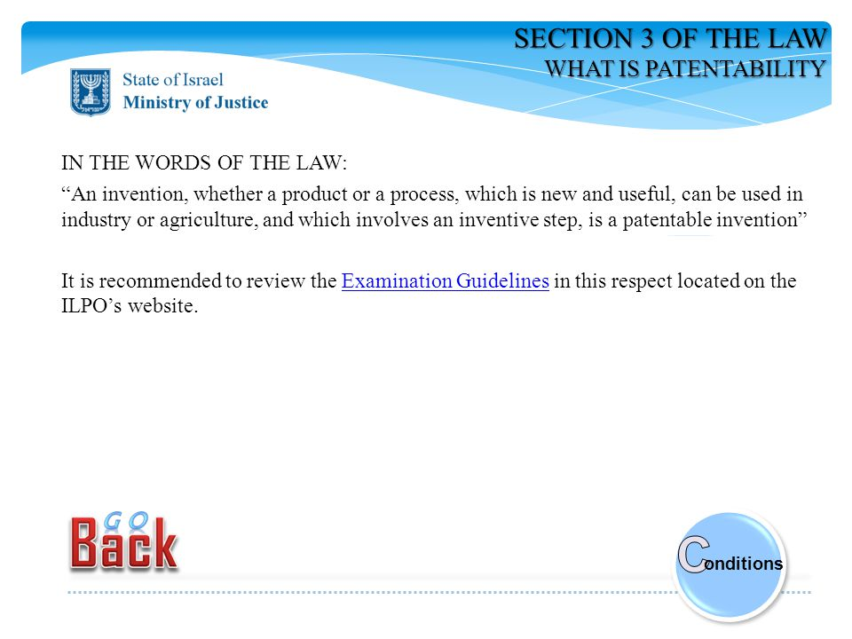 SECTION 3 OF THE LAW WHAT IS PATENTABILITY IN THE WORDS OF THE LAW: An invention, whether a product or a process, which is new and useful, can be used in industry or agriculture, and which involves an inventive step, is a patentable invention It is recommended to review the Examination Guidelines in this respect located on the ILPO's website.Examination Guidelines onditions