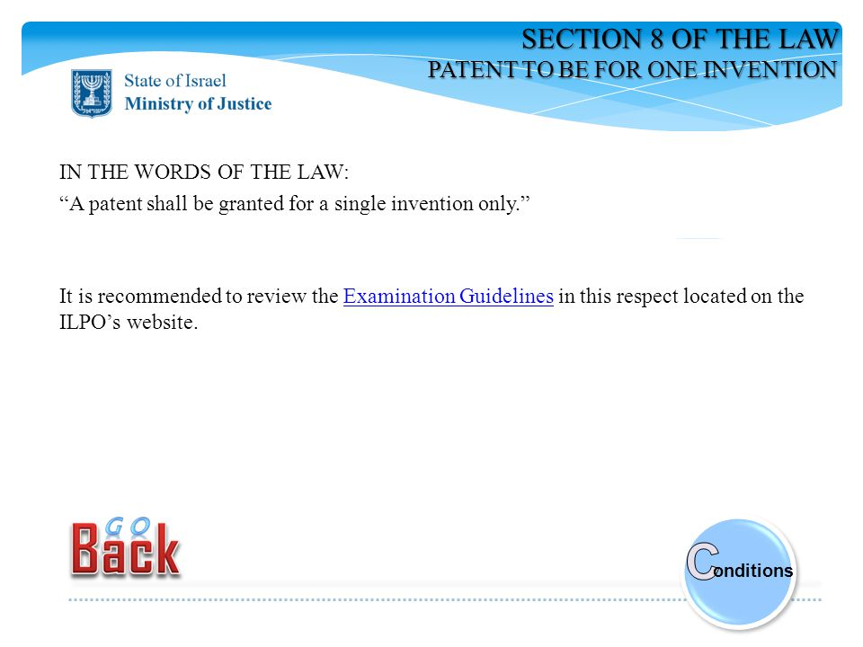 SECTION 8 OF THE LAW PATENT TO BE FOR ONE INVENTION IN THE WORDS OF THE LAW: A patent shall be granted for a single invention only. It is recommended to review the Examination Guidelines in this respect located on the ILPO's website.Examination Guidelines onditions
