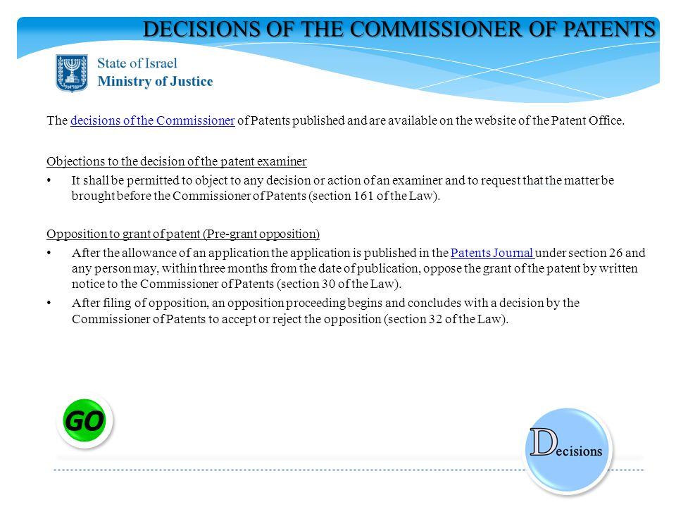 DECISIONS OF THE COMMISSIONER OF PATENTS The decisions of the Commissioner of Patents published and are available on the website of the Patent Office.decisions of the Commissioner Objections to the decision of the patent examiner It shall be permitted to object to any decision or action of an examiner and to request that the matter be brought before the Commissioner of Patents (section 161 of the Law).