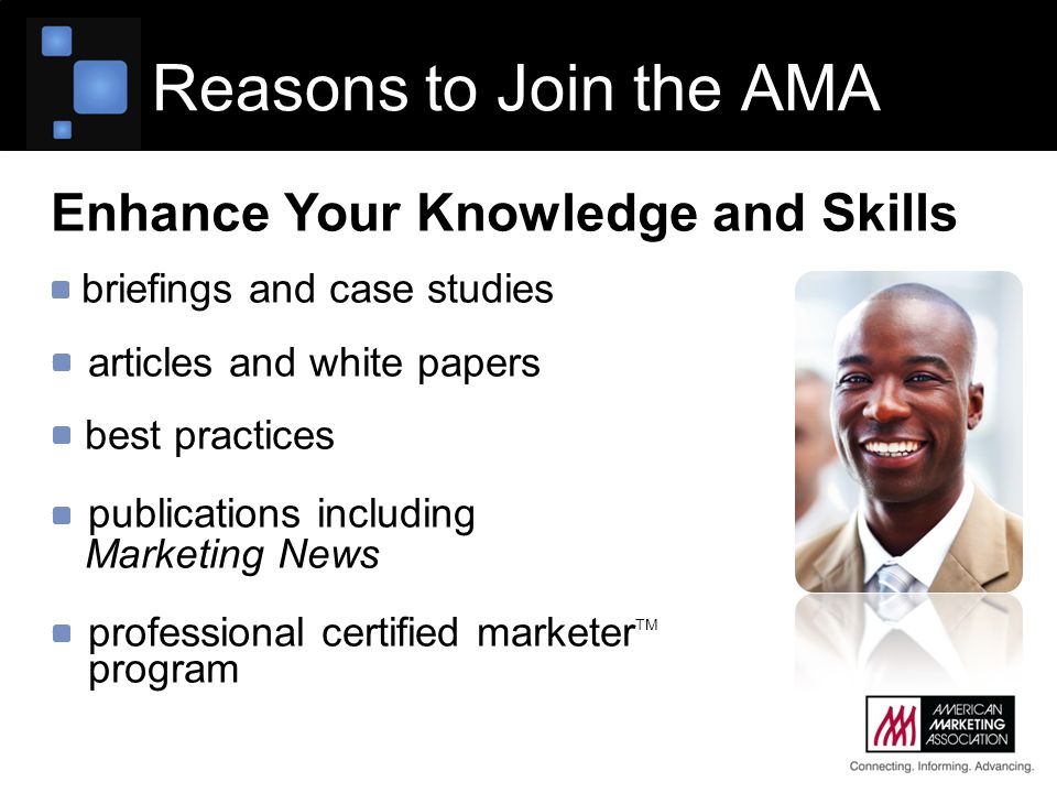 Reasons to Join the AMA Enhance Your Knowledge and Skills briefings and case studies articles and white papers best practices publications including Marketing News professional certified marketer TM program