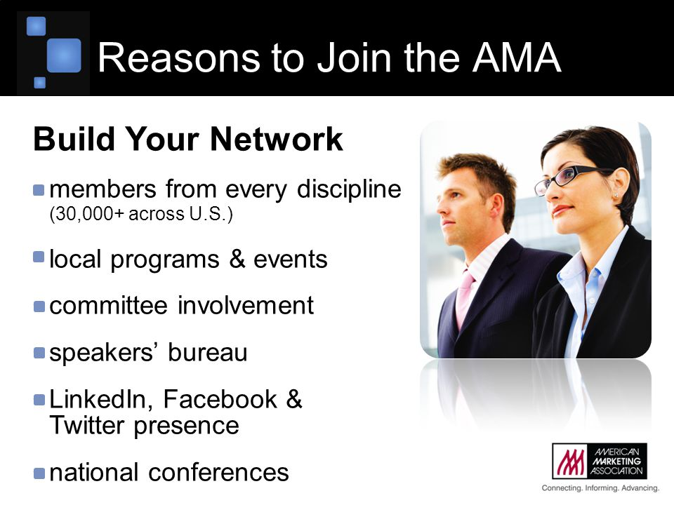 Reasons to Join the AMA Build Your Network members from every discipline (30,000+ across U.S.) local programs & events committee involvement speakers' bureau LinkedIn, Facebook & Twitter presence national conferences