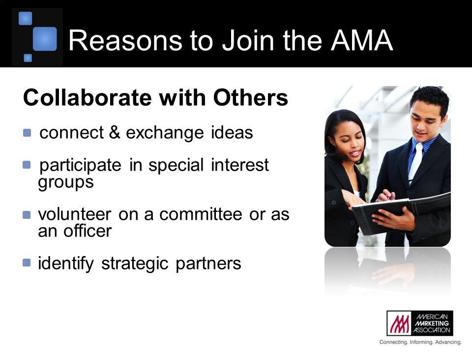 Reasons to Join the AMA Collaborate with Others connect & exchange ideas participate in special interest groups volunteer on a committee or as an officer identify strategic partners