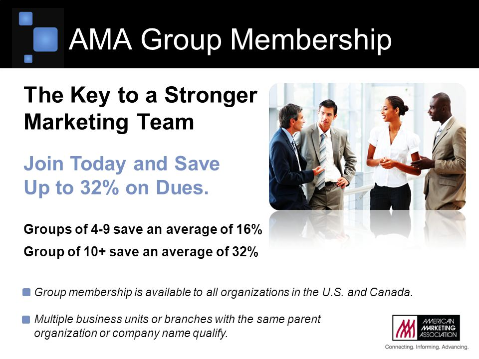 AMA Group Membership The Key to a Stronger Marketing Team Join Today and Save Up to 32% on Dues. Groups of 4-9 save an average of 16% Group of 10+ sav