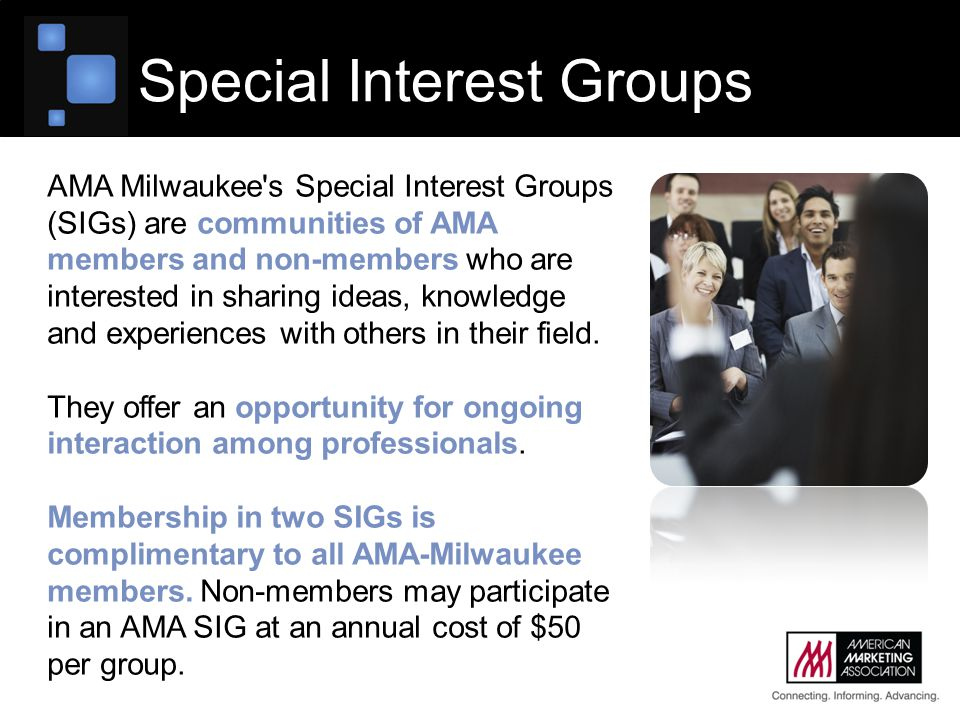 AMA Milwaukee s Special Interest Groups (SIGs) are communities of AMA members and non-members who are interested in sharing ideas, knowledge and experiences with others in their field.