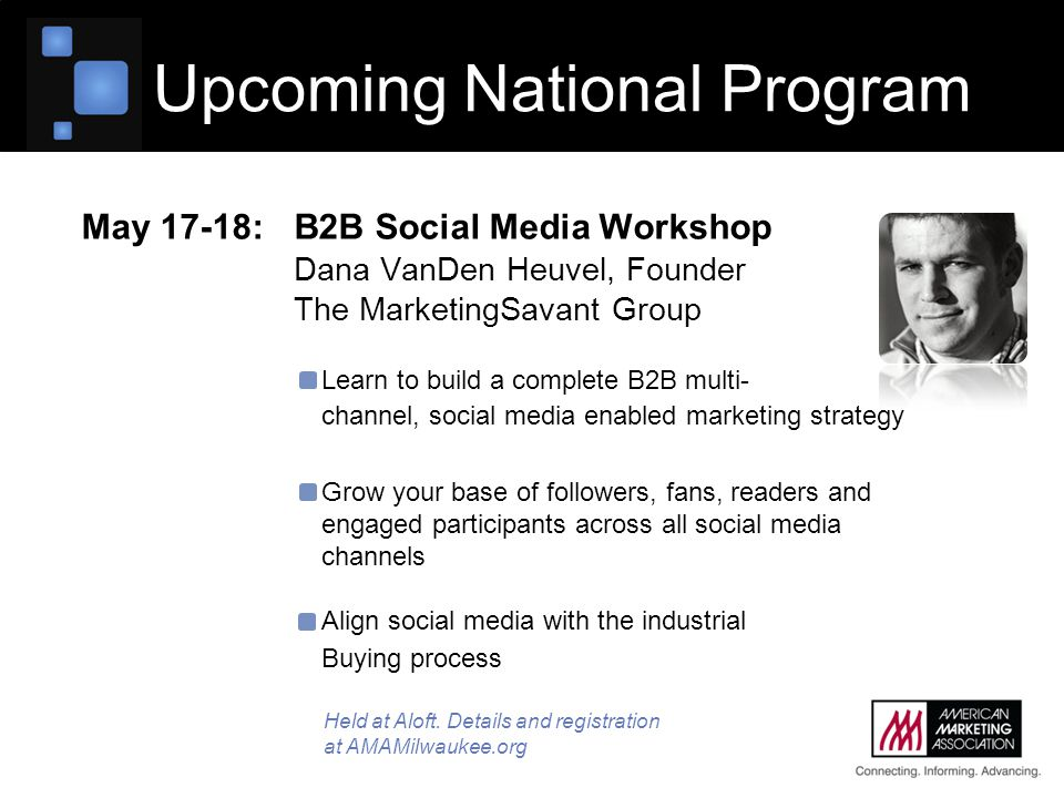 May 17-18:B2B Social Media Workshop Dana VanDen Heuvel, Founder The MarketingSavant Group Learn to build a complete B2B multi- channel, social media enabled marketing strategy Grow your base of followers, fans, readers and engaged participants across all social media channels Align social media with the industrial Buying process Upcoming National Program Held at Aloft.