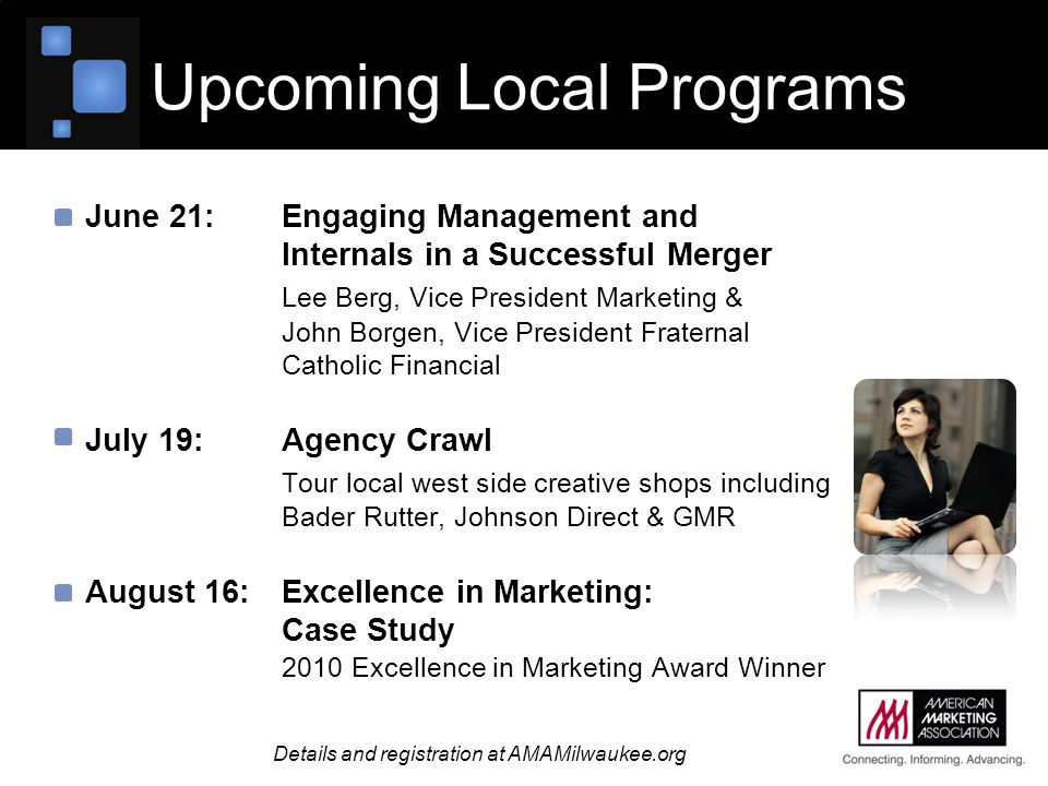 June 21:Engaging Management and Internals in a Successful Merger Lee Berg, Vice President Marketing & John Borgen, Vice President Fraternal Catholic Financial July 19:Agency Crawl Tour local west side creative shops including Bader Rutter, Johnson Direct & GMR August 16: Excellence in Marketing: Case Study 2010 Excellence in Marketing Award Winner Upcoming Local Programs Details and registration at AMAMilwaukee.org