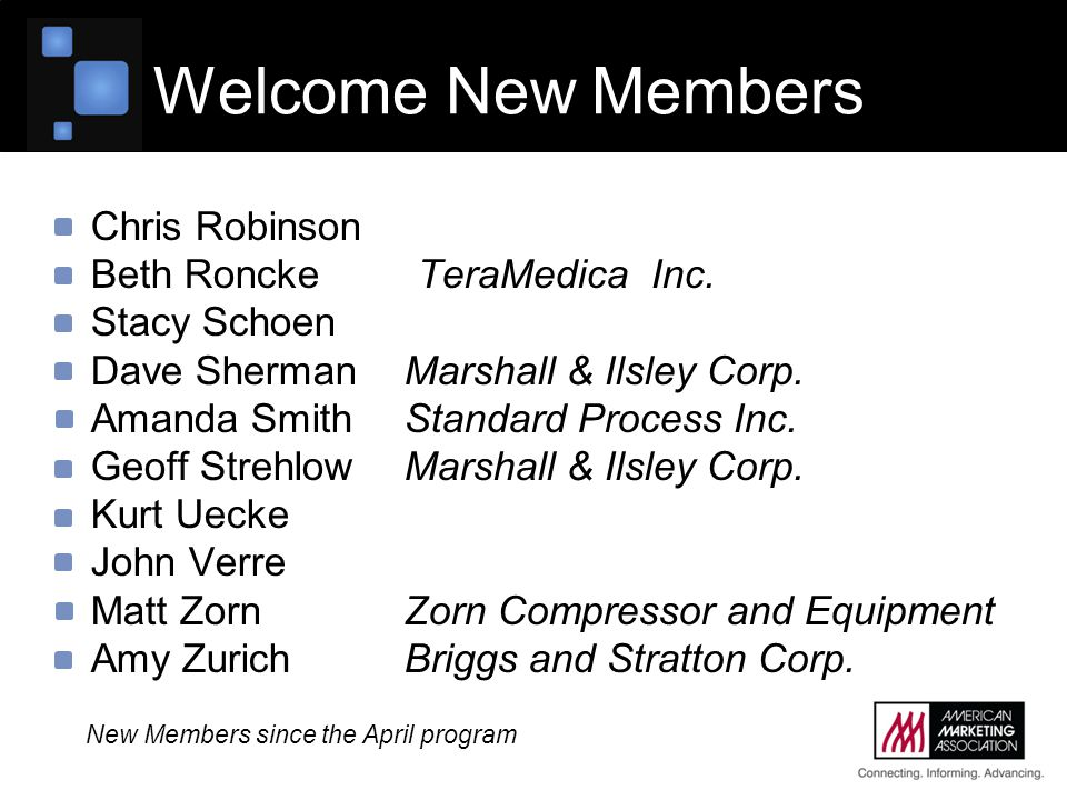 Welcome New Members Chris Robinson Beth Roncke TeraMedica Inc. Stacy Schoen Dave Sherman Marshall & Ilsley Corp. Amanda Smith Standard Process Inc. Ge